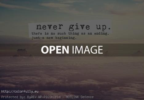 Never give up! There is no such thing as an ending. Just a new beginning.