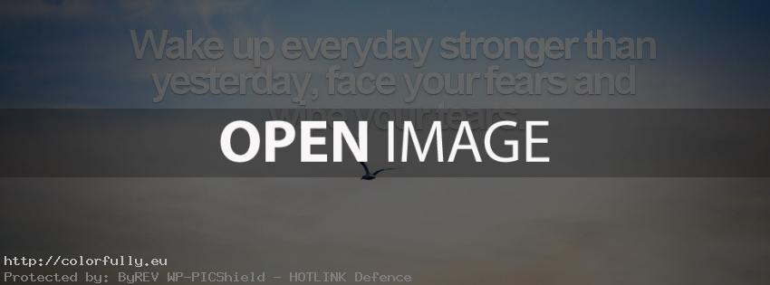 Wake up everyday stronger than yesterday, face your fears and wipe your tears! – Facebook cover