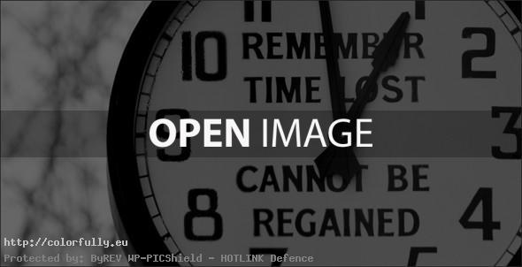 Remember! Time lost cannot be regained!