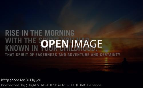 Rise in the morning with Spirit of eagerness, adventure and certainty.