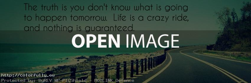 The truth is you dont know what is going to happen tomorrow. Life is a crazy ride, and nothing is guaranteed.
