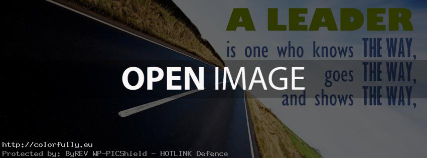 A leader is one who knows the way, goes the way and shows the way – Facebook cover