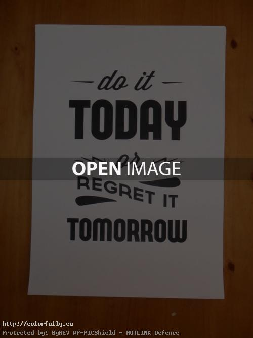 Do it today, or regret it tomorrow!