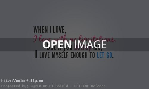 When I love, I love with no limitations, but if you betray me, I love myself enough to let go.