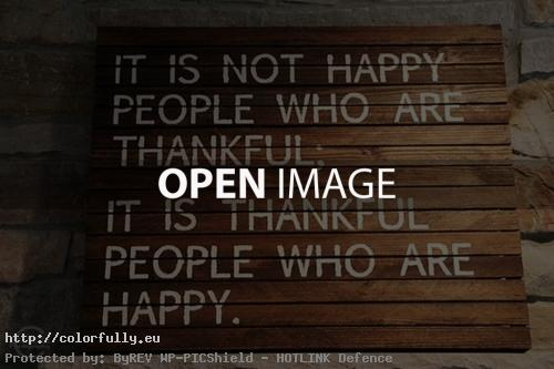 It is not happy people who are thankful. It is thankufl people who are happy.