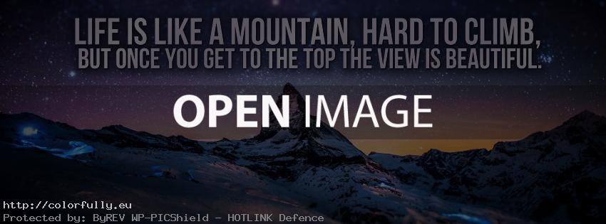 Life is like a mountain, hard to climb, but once you get to the top the view is beautiful - Facebook cover