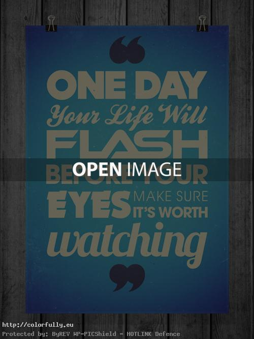 One day your life will flash before your eyes. Make sure its worth watching.