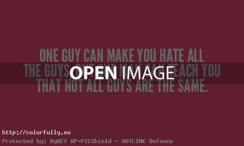 One guy can make you hate all the guys, but one man can teach you that not all the guys are the same