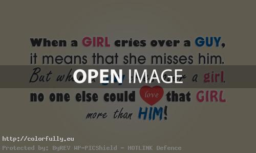 When a girl cries over a guy, it means that she misses him. But when a guy cries over a girl, no one else could love that girl more than him!