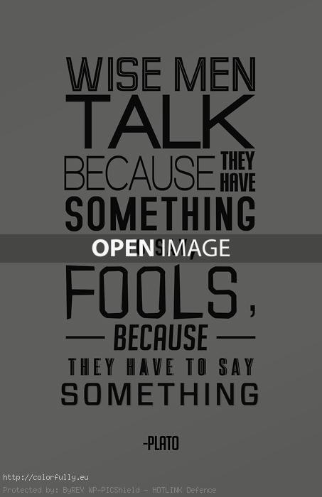 Wise man talk beacause they have something to say; Fools, because they have to say something.