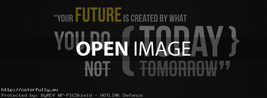 Your future is created by what you do today not tomorrow – Facebook cover