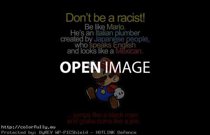 Don't be racist be like super mario :D