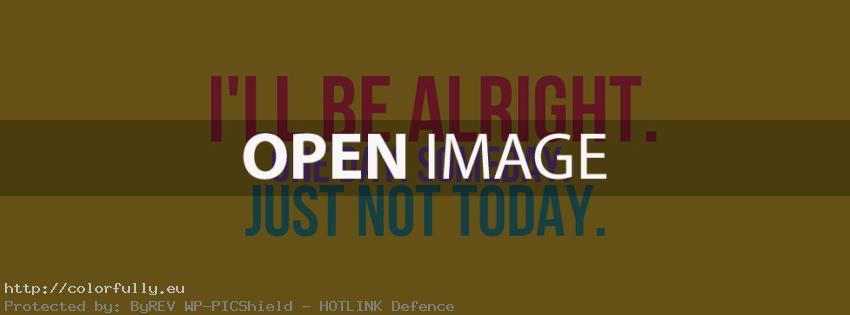 I will be alright. One day. Some day. Just not today – Facebook cover