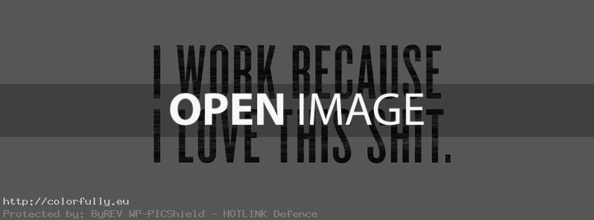 I work because i love this shit – Facebook cover
