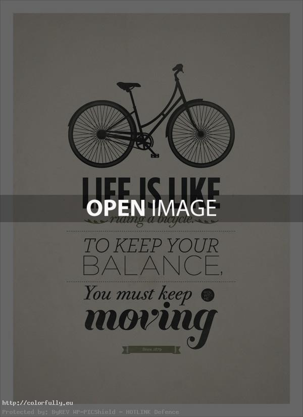 Life is like riding a bicycle – to keep your balance, you must keep moving!