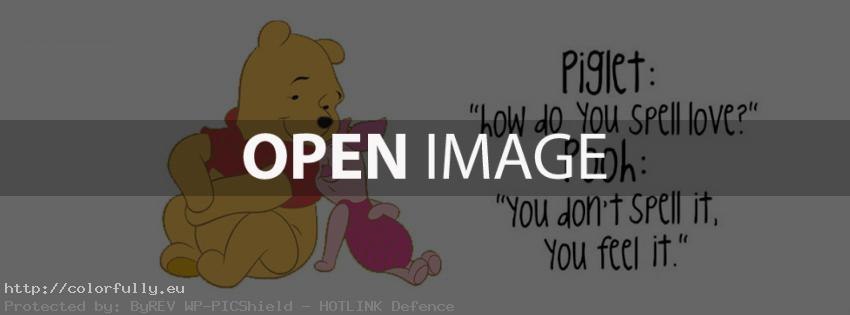 Piglet: How do you spell love? Pooh: You don't spell it, you feel it! – Facebook cover