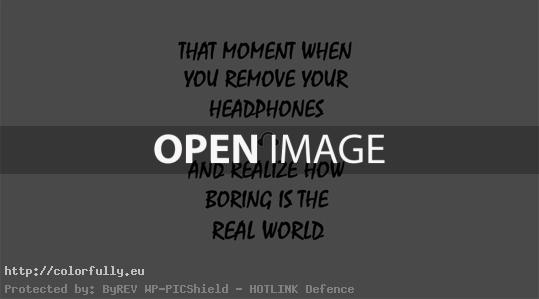 That moment when you remove your headphones and realize how boring is the real world