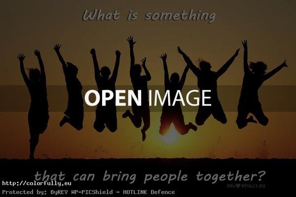 What is something that can bring people together?