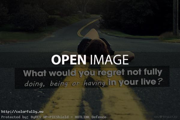 What would you regret not fully doing, being or having in your life?