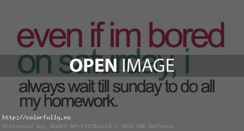 Even i am bored on saturday, i always wait till sunday to do all my homework