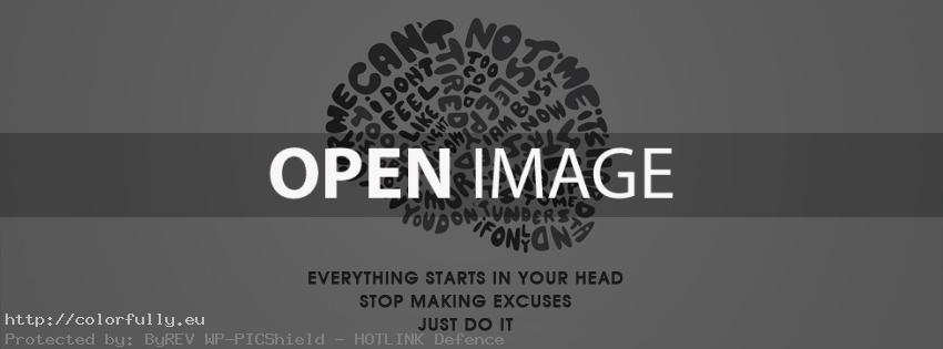 Everything starts in your head, stop making excuses. Just do it! Facebook cover