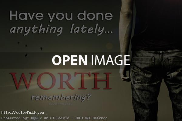 Have you done anything lately worth remembering – Thought Provoking question