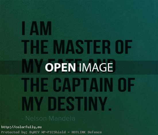 I am the master of my fate and the captain of my destiny – Nelson Mandela