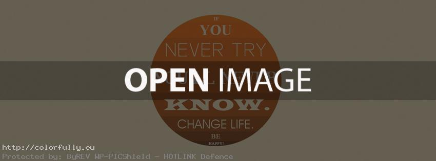 If You never try, You will never know. Change life. Be happy! Facebook cover
