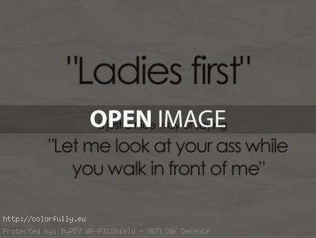 """Ladies first"" is just a nice way of saying: ""Let me look at your ass while you walk in front of me"""