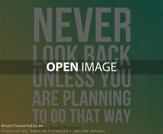Never look back unless you are planning to go that way – Henry David Thoreau