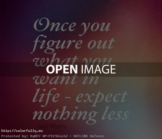 Once you figure out what you want in live - expect nothing less - Lorii Myers