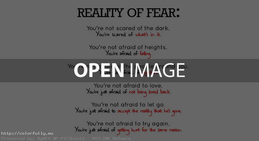 Reality of fear. You are not scared of the dark, heights, love, people around you...