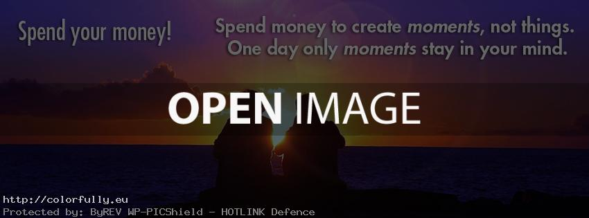 Spend your money to create moments, not thing. One day only moments stay in your mind. Facebook cover