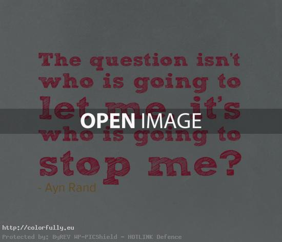 The question isn't who is going to let me, it's who is going to stop me – Ayn Rand