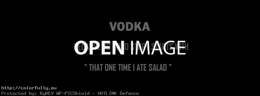 "Vodka. Because no good story starts with ""That one time I ate salad"""