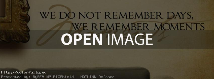 We do not remember days, we remember moments – Facebook cover
