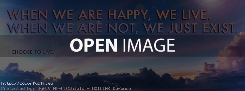 When we are happy, we live. When we are not, we just exist. I want to live. – Facebook cover