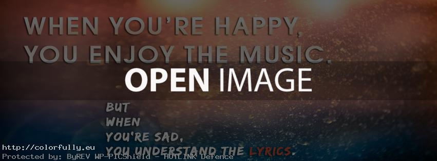 When you are happy, you enjoy the music. When you are sad, you understand the lyrics – Facebook cover