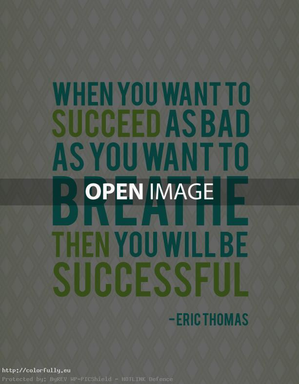When you want to succeed as bad as you want to breathe then you'll be successful!