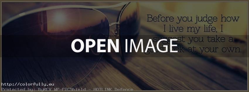 Before you judge how i live my life, i suggest you take a good look at your own – Facebook cover