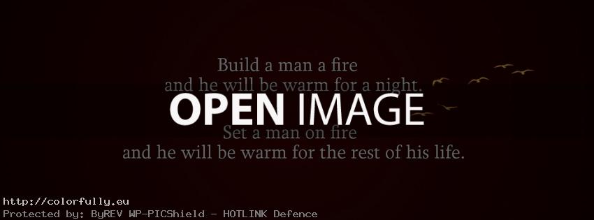 Build a man a fire and he will warm for a night. Set a man on fire and he will be warm for the rest of his life. Facebook cover