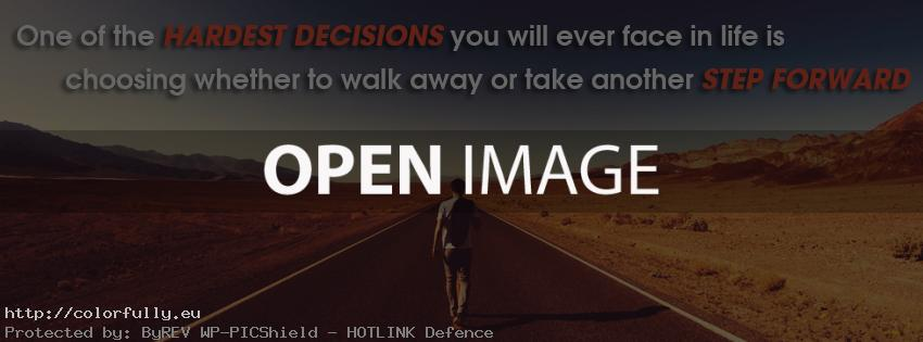 One of the Hardest Decisions you will ever face in life is choosing whether to walk away or take another step foreward – Facebook cover