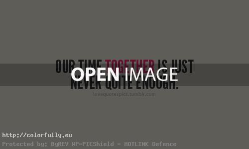 Our time together is just never quite enoght – Love quotes