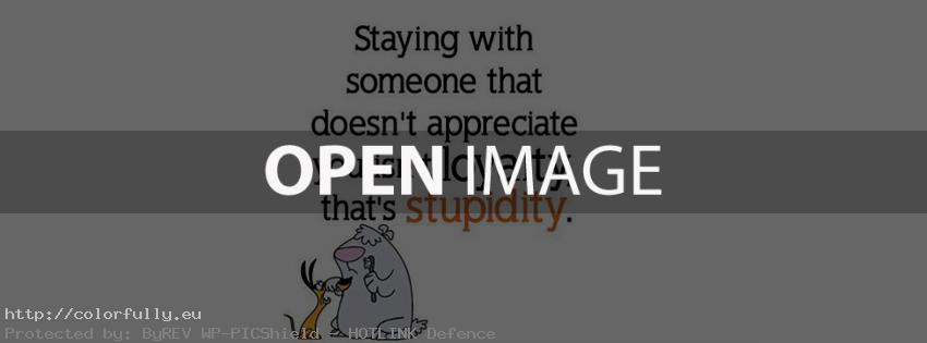staying-with-someone-that-doesnt-appreciate-you-isnt-loyalty-thats-stupidity-facebook-cover