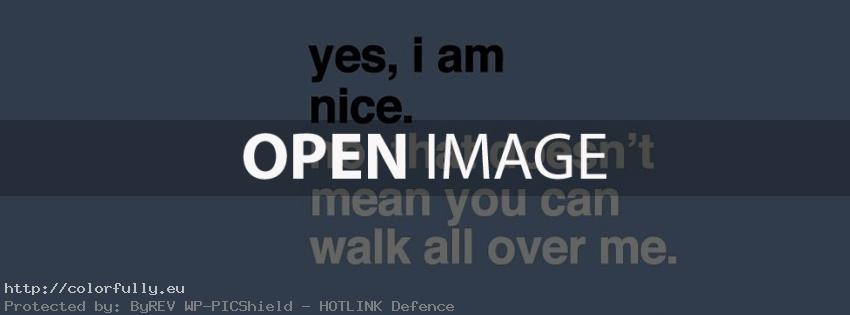 Yes I am nice. No, that doesn't mean you can walk all over me - Facebook cover