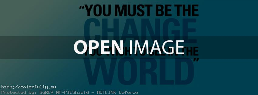 You must be the change you wish to see in the world – Facebook cover