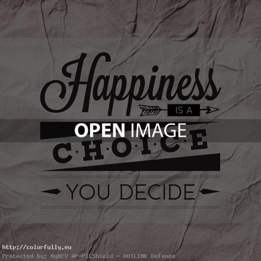 Happiness is a choice! You decide!