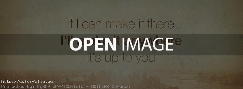 If I can make it there, I will make it anywhere. Its up to you – Facebook cover