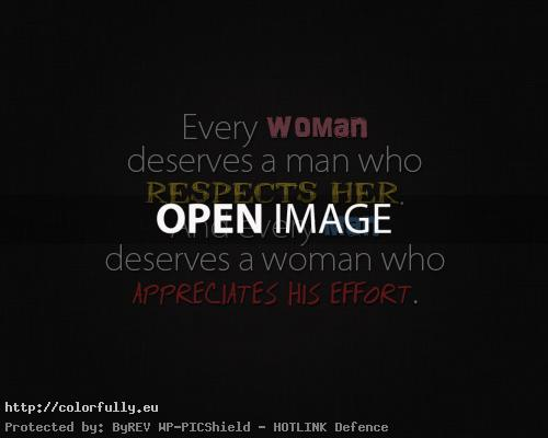 Every woman deserves a man who respects her and every man deserves a woman who appreciates his effort