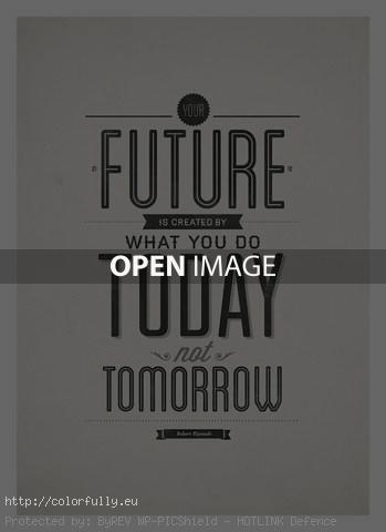 Future is created by what you do today not tomorrow